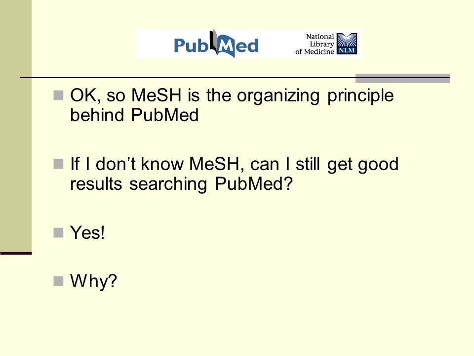 OK, so MeSH is the organizing principle behind PubMed If I don't know MeSH, can I still get good results searching PubMed.
