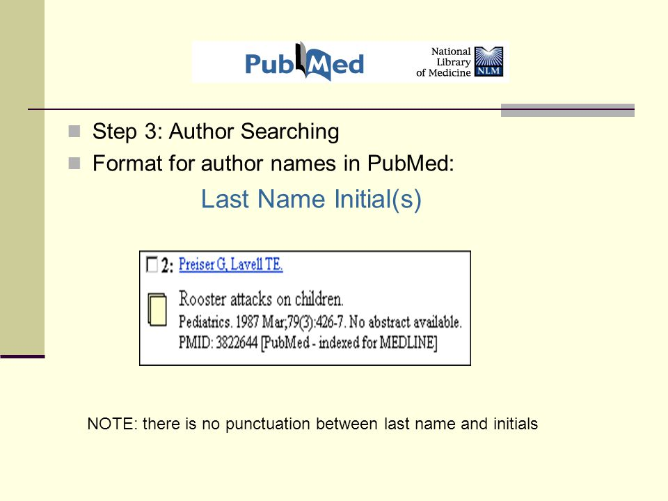 Step 3: Author Searching Format for author names in PubMed: Last Name Initial(s) NOTE: there is no punctuation between last name and initials