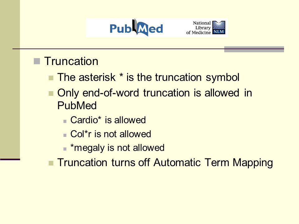 Truncation The asterisk * is the truncation symbol Only end-of-word truncation is allowed in PubMed Cardio* is allowed Col*r is not allowed *megaly is