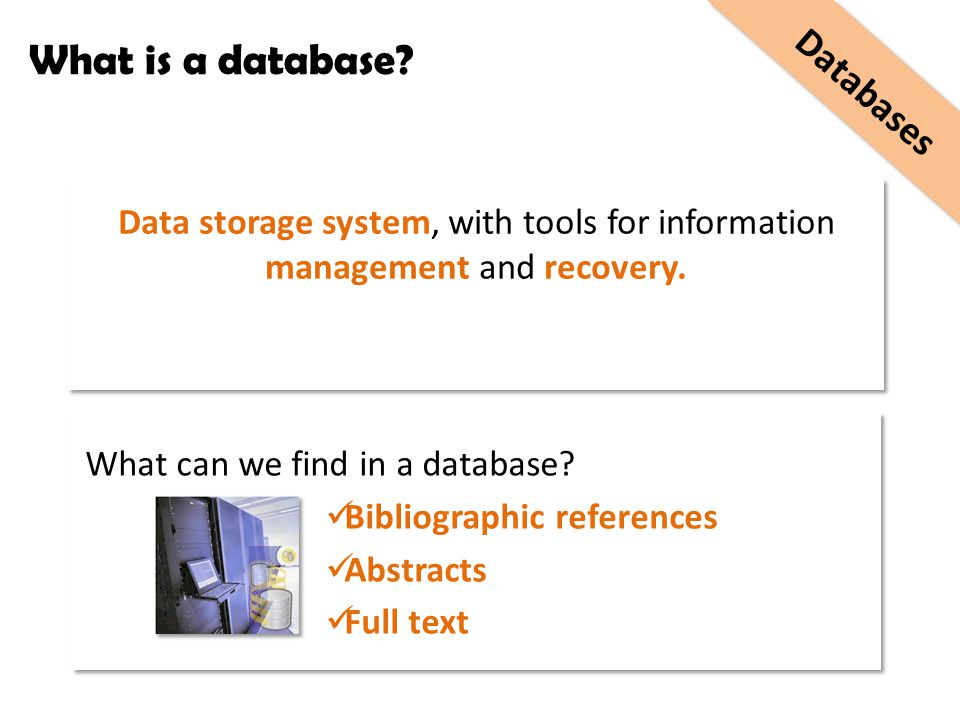 What is a database? Data storage system, with tools for information management and recovery. What can we find in a database? Bibliographic references