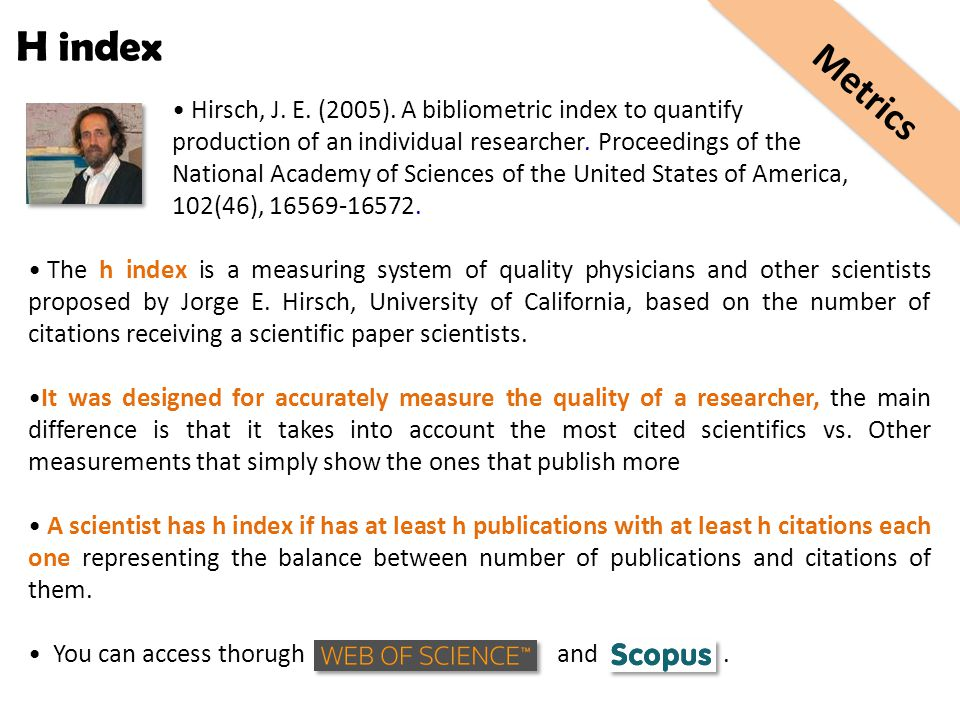 H index Hirsch, J. E. (2005). A bibliometric index to quantify production of an individual researcher. Proceedings of the National Academy of Sciences