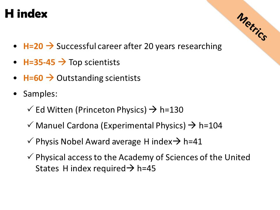 H=20  Successful career after 20 years researching H=35-45  Top scientists H=60  Outstanding scientists Samples:  Ed Witten (Princeton Physics) 