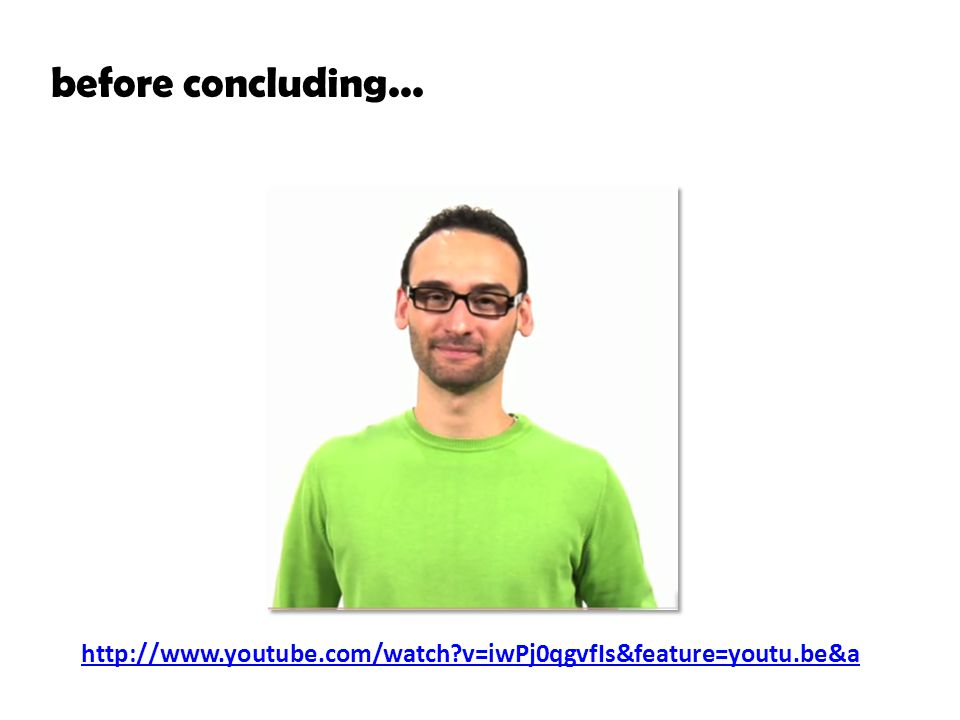 before concluding... http://www.youtube.com/watch?v=iwPj0qgvfIs&feature=youtu.be&a