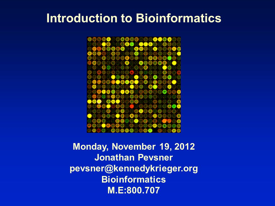 Introduction to Bioinformatics Monday, November 19, 2012 Jonathan Pevsner pevsner@kennedykrieger.org Bioinformatics M.E:800.707