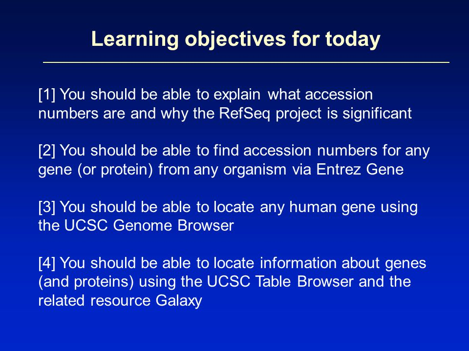 Learning objectives for today [1] You should be able to explain what accession numbers are and why the RefSeq project is significant [2] You should be able to find accession numbers for any gene (or protein) from any organism via Entrez Gene [3] You should be able to locate any human gene using the UCSC Genome Browser [4] You should be able to locate information about genes (and proteins) using the UCSC Table Browser and the related resource Galaxy