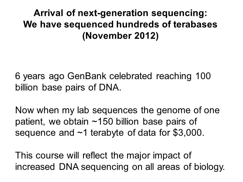 Arrival of next-generation sequencing: We have sequenced hundreds of terabases (November 2012) 6 years ago GenBank celebrated reaching 100 billion bas
