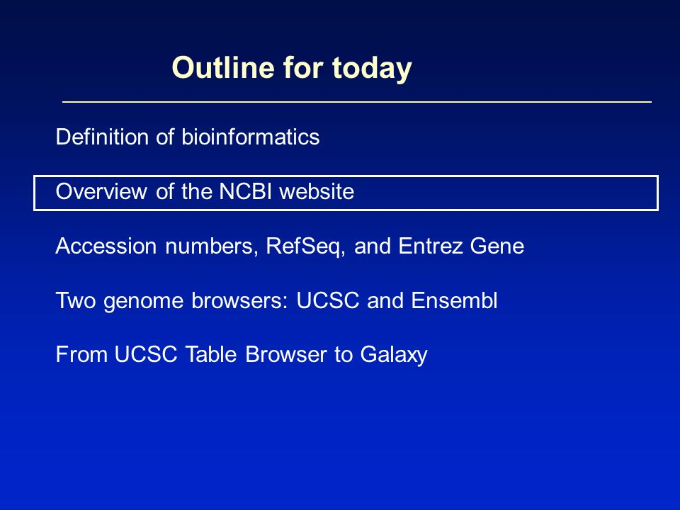 Outline for today Definition of bioinformatics Overview of the NCBI website Accession numbers, RefSeq, and Entrez Gene Two genome browsers: UCSC and E