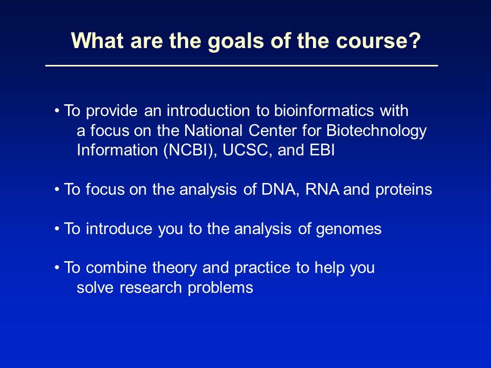 To provide an introduction to bioinformatics with a focus on the National Center for Biotechnology Information (NCBI), UCSC, and EBI To focus on the analysis of DNA, RNA and proteins To introduce you to the analysis of genomes To combine theory and practice to help you solve research problems What are the goals of the course