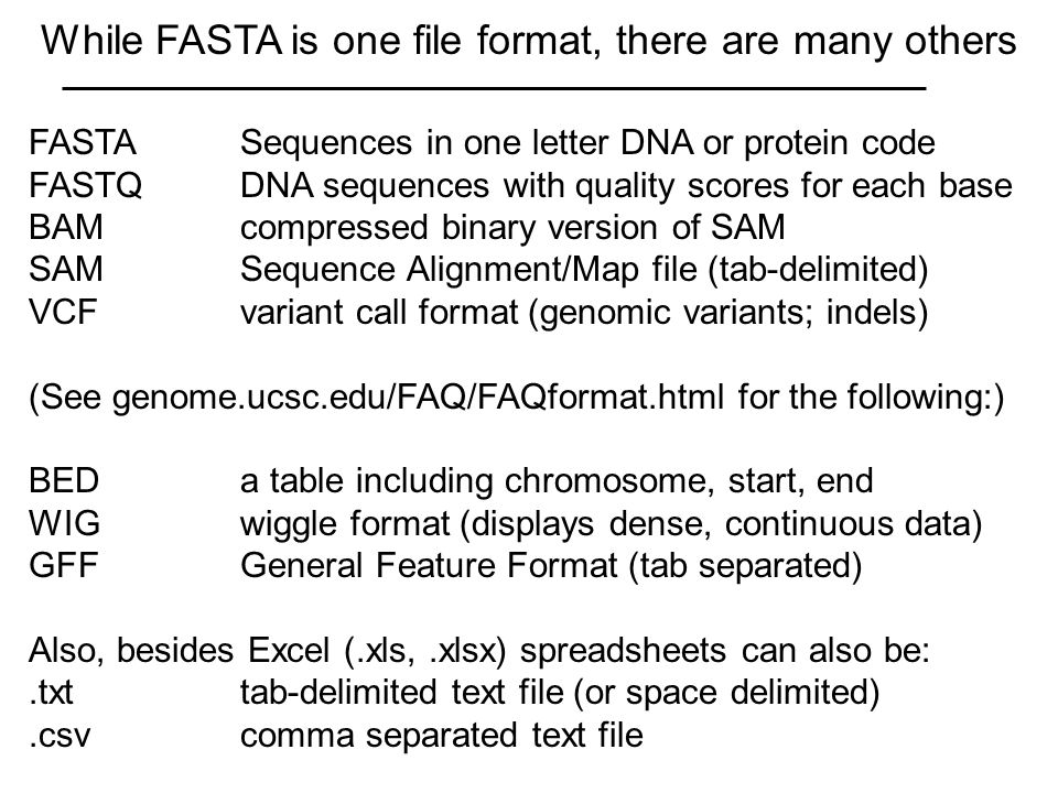 While FASTA is one file format, there are many others FASTASequences in one letter DNA or protein code FASTQDNA sequences with quality scores for each base BAMcompressed binary version of SAM SAMSequence Alignment/Map file (tab-delimited) VCFvariant call format (genomic variants; indels) (See genome.ucsc.edu/FAQ/FAQformat.html for the following:) BEDa table including chromosome, start, end WIGwiggle format (displays dense, continuous data) GFFGeneral Feature Format (tab separated) Also, besides Excel (.xls,.xlsx) spreadsheets can also be:.txttab-delimited text file (or space delimited).csvcomma separated text file