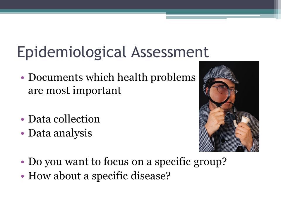 Epidemiological Assessment Documents which health problems are most important Data collection Data analysis Do you want to focus on a specific group?