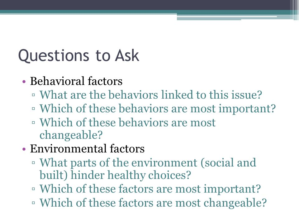 Questions to Ask Behavioral factors ▫What are the behaviors linked to this issue? ▫Which of these behaviors are most important? ▫Which of these behavi