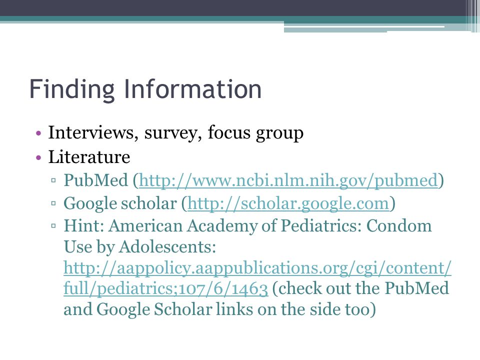 Finding Information Interviews, survey, focus group Literature ▫PubMed (http://www.ncbi.nlm.nih.gov/pubmed)http://www.ncbi.nlm.nih.gov/pubmed ▫Google