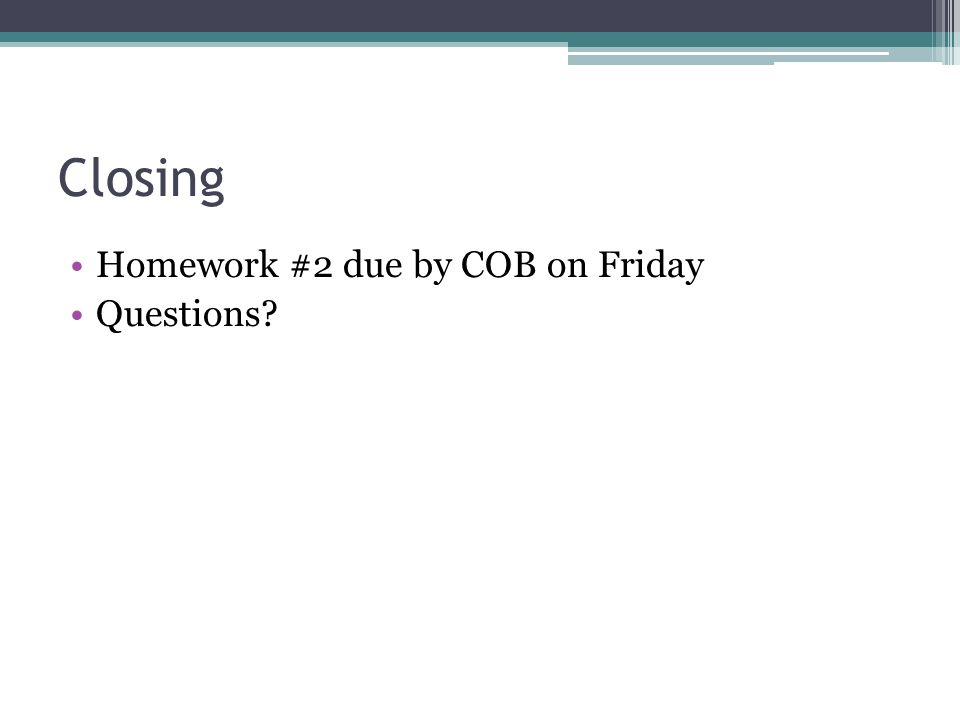Closing Homework #2 due by COB on Friday Questions?