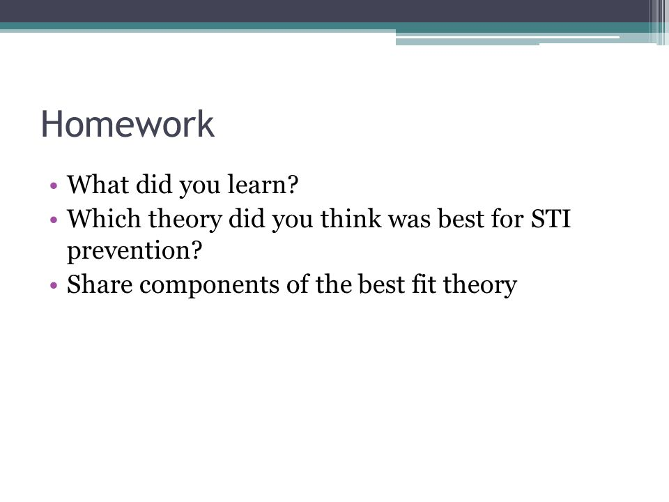 Homework What did you learn? Which theory did you think was best for STI prevention? Share components of the best fit theory