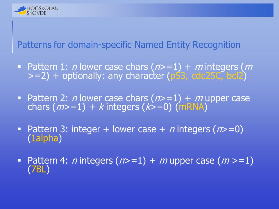 Patterns for domain-specific Named Entity Recognition  Pattern 1: n lower case chars (n>=1) + m integers (m >=2) + optionally: any character (p53, cd