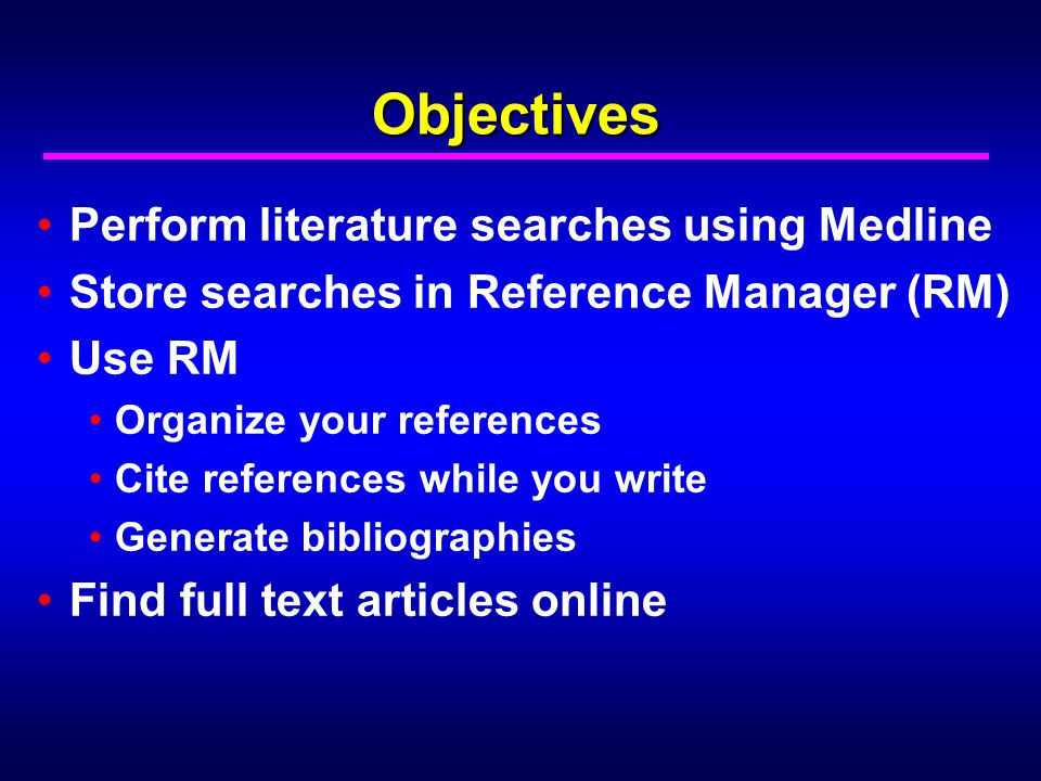 Objectives Perform literature searches using Medline Store searches in Reference Manager (RM) Use RM Organize your references Cite references while you write Generate bibliographies Find full text articles online