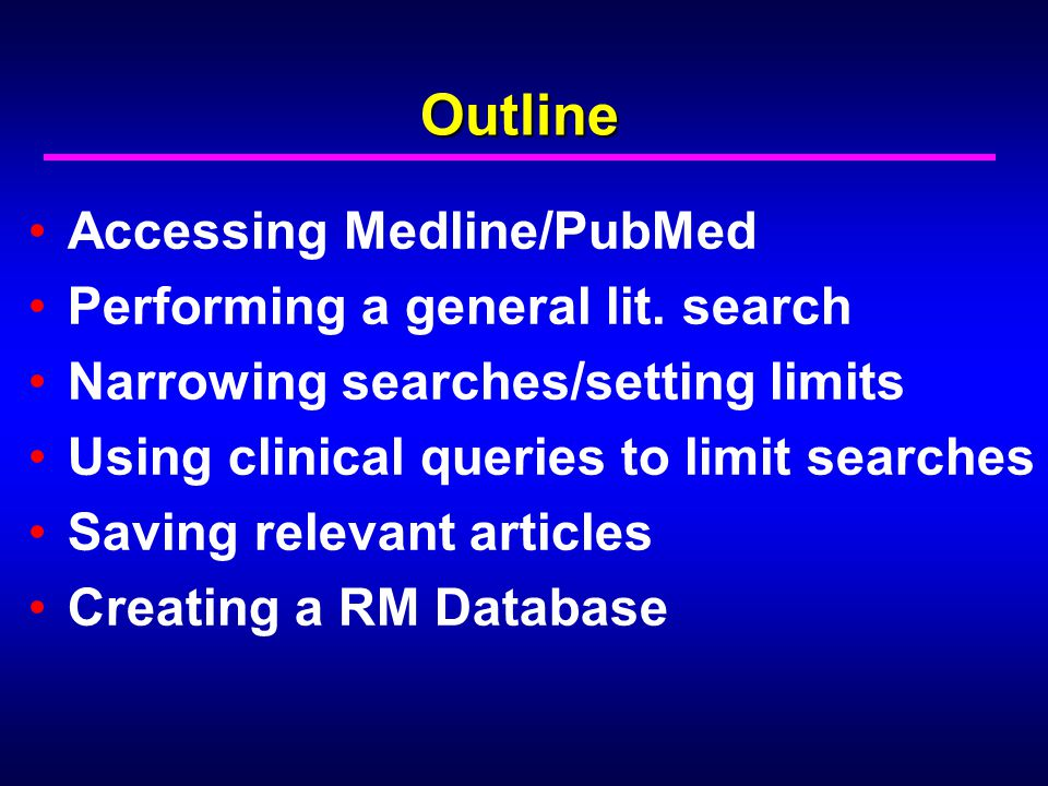 Outline Accessing Medline/PubMed Performing a general lit. search Narrowing searches/setting limits Using clinical queries to limit searches Saving re