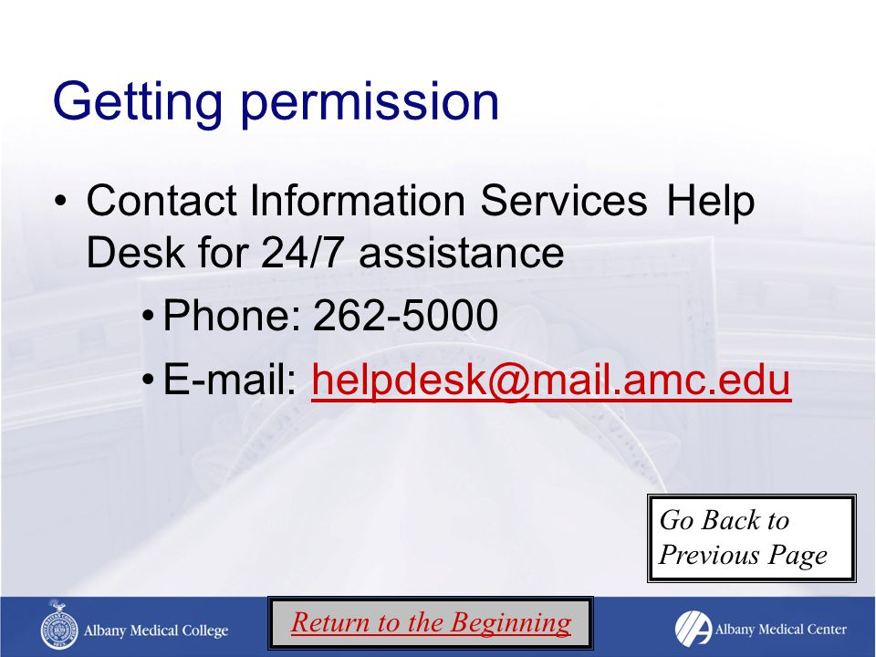 Getting permission Contact Information Services Help Desk for 24/7 assistance Phone: 262-5000 E-mail: helpdesk@mail.amc.eduhelpdesk@mail.amc.edu Return to the Beginning Go Back to Previous Page