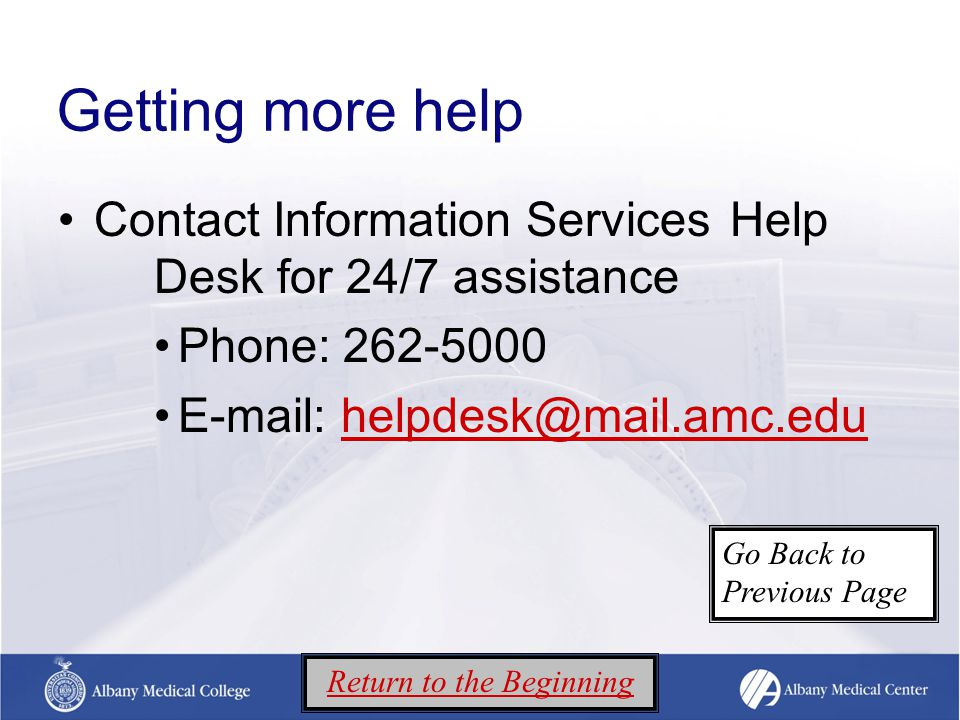 Getting more help Contact Information Services Help Desk for 24/7 assistance Phone: 262-5000 E-mail: helpdesk@mail.amc.eduhelpdesk@mail.amc.edu Return to the Beginning Go Back to Previous Page