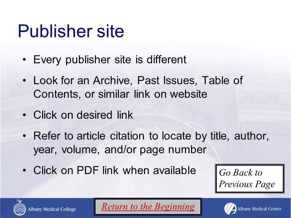 Publisher site Every publisher site is different Look for an Archive, Past Issues, Table of Contents, or similar link on website Click on desired link Refer to article citation to locate by title, author, year, volume, and/or page number Click on PDF link when available Return to the Beginning Go Back to Previous Page