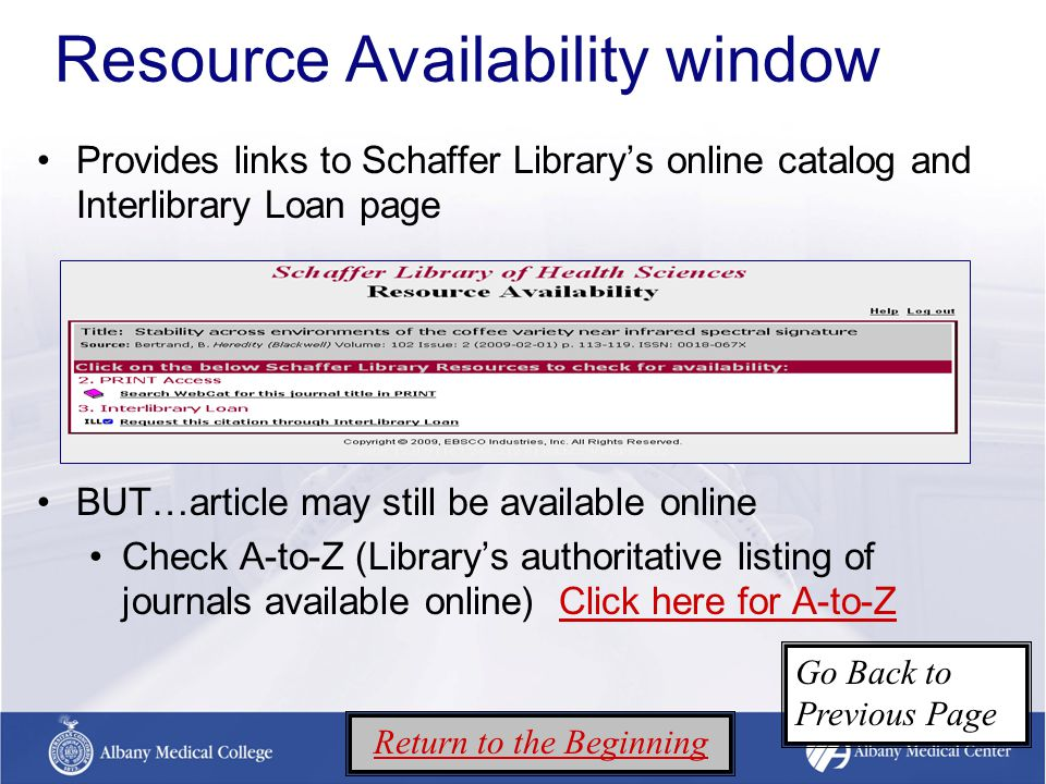 Resource Availability window Provides links to Schaffer Library's online catalog and Interlibrary Loan page BUT…article may still be available online Check A-to-Z (Library's authoritative listing of journals available online) Click here for A-to-ZClick here for A-to-Z Return to the Beginning Go Back to Previous Page