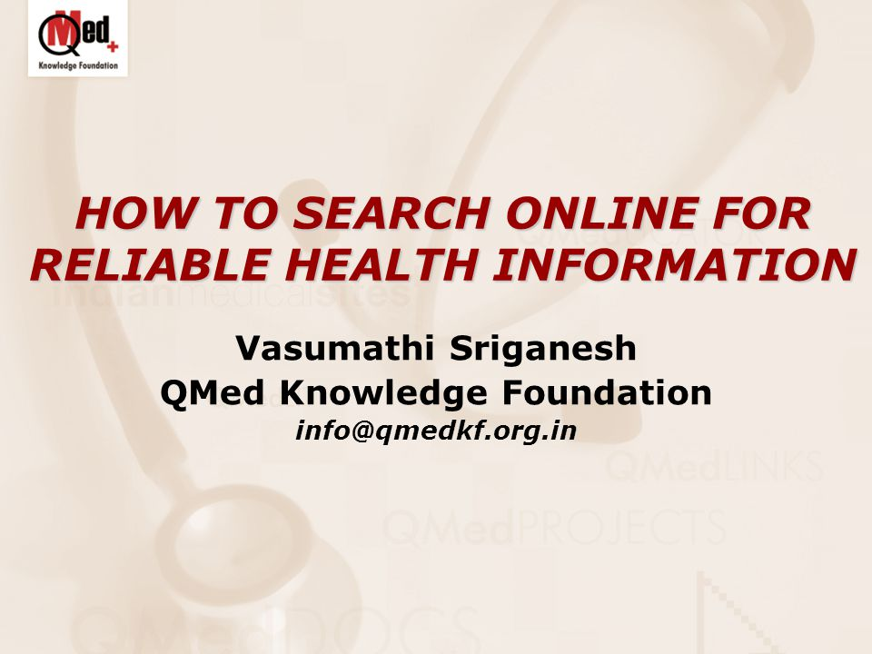 HOW TO SEARCH ONLINE FOR RELIABLE HEALTH INFORMATION Vasumathi Sriganesh QMed Knowledge Foundation info@qmedkf.org.in