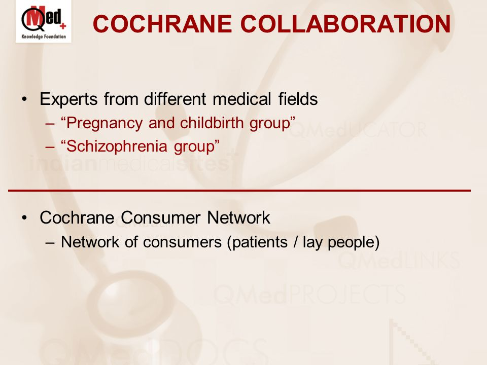 COCHRANE COLLABORATION Experts from different medical fields – Pregnancy and childbirth group – Schizophrenia group Cochrane Consumer Network –Network of consumers (patients / lay people)