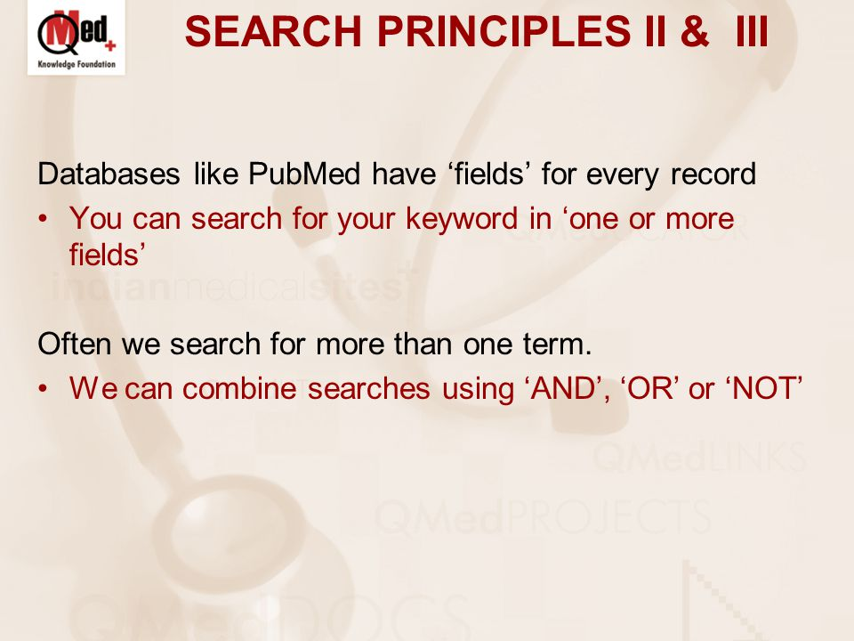 SEARCH PRINCIPLES II & III Databases like PubMed have 'fields' for every record You can search for your keyword in 'one or more fields' Often we search for more than one term.