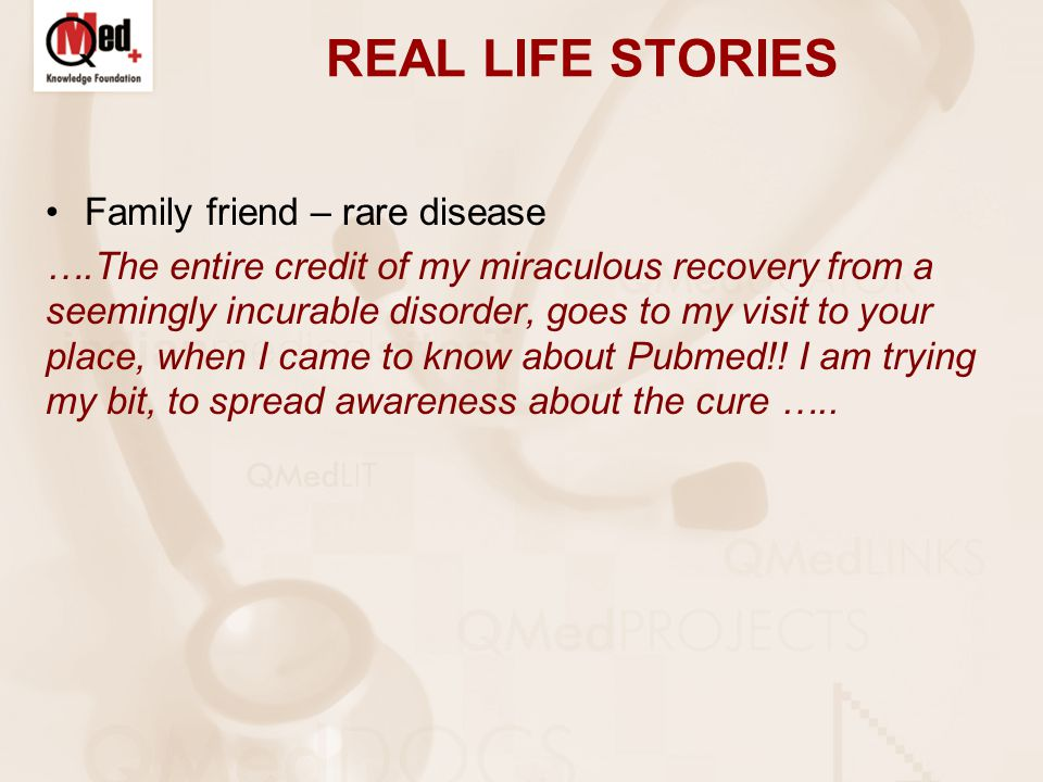 REAL LIFE STORIES Family friend – rare disease ….The entire credit of my miraculous recovery from a seemingly incurable disorder, goes to my visit to your place, when I came to know about Pubmed!.