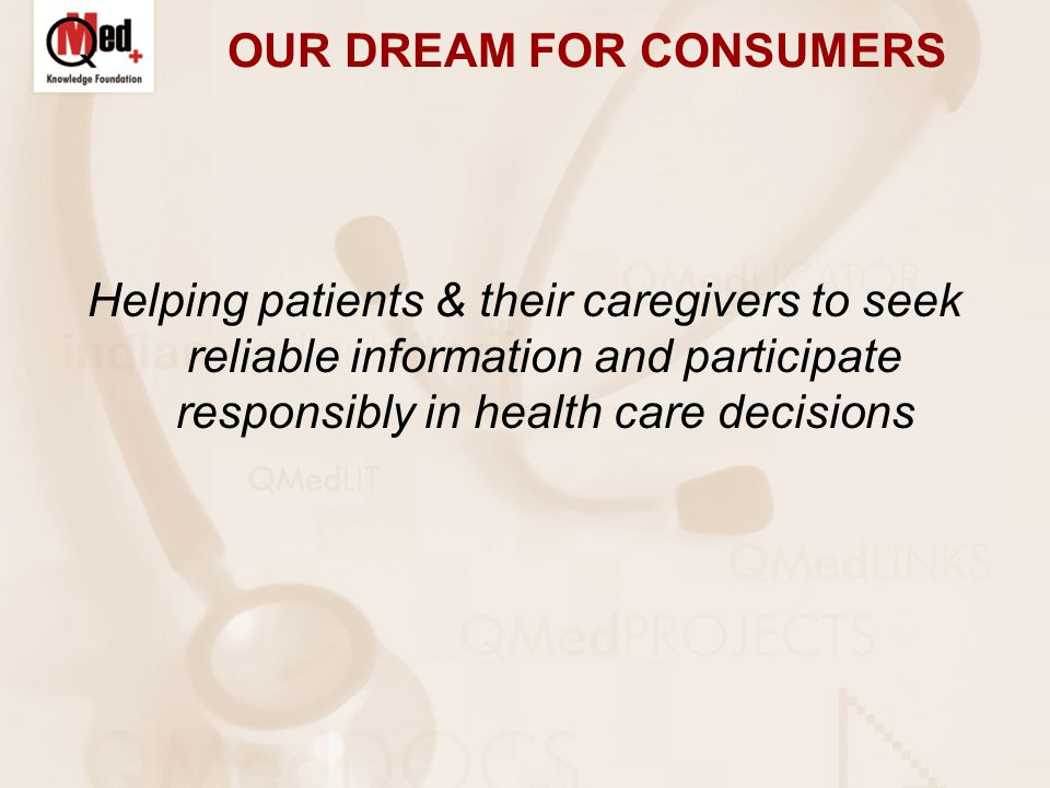 OUR DREAM FOR CONSUMERS Helping patients & their caregivers to seek reliable information and participate responsibly in health care decisions