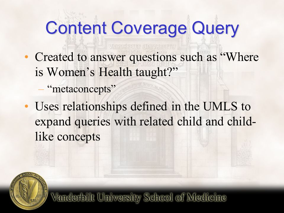 Content Coverage Query Created to answer questions such as Where is Women's Health taught? – metaconcepts Uses relationships defined in the UMLS to expand queries with related child and child- like concepts