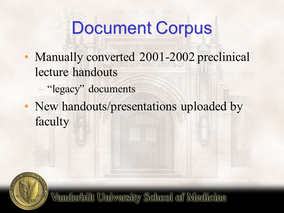 Document Corpus Manually converted 2001-2002 preclinical lecture handouts – legacy documents New handouts/presentations uploaded by faculty