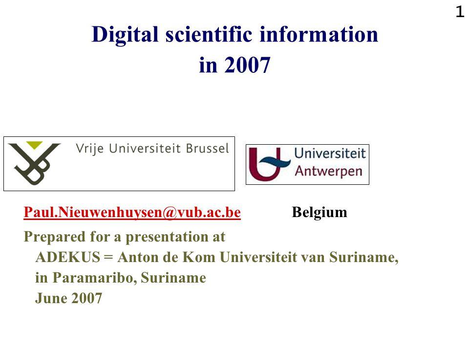 1 Digital scientific information in 2007 Paul.Nieuwenhuysen@vub.ac.bePaul.Nieuwenhuysen@vub.ac.be Belgium Prepared for a presentation at ADEKUS = Anton de Kom Universiteit van Suriname, in Paramaribo, Suriname June 2007