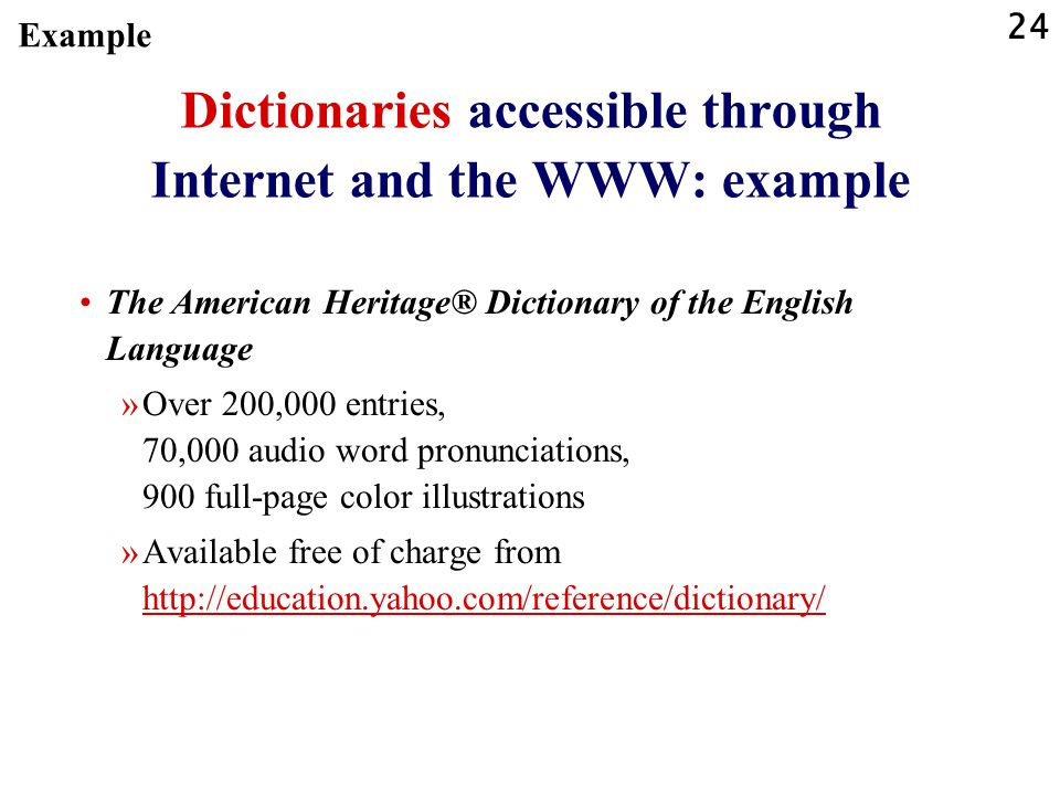 24 Dictionaries accessible through Internet and the WWW: example The American Heritage® Dictionary of the English Language »Over 200,000 entries, 70,000 audio word pronunciations, 900 full-page color illustrations »Available free of charge from http://education.yahoo.com/reference/dictionary/ http://education.yahoo.com/reference/dictionary/ Example