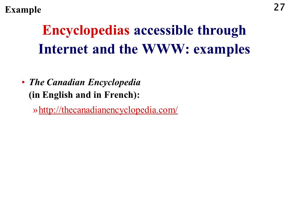 27 Encyclopedias accessible through Internet and the WWW: examples The Canadian Encyclopedia (in English and in French): »http://thecanadianencyclopedia.com/http://thecanadianencyclopedia.com/ Example