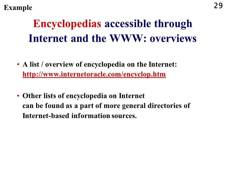 29 Encyclopedias accessible through Internet and the WWW: overviews A list / overview of encyclopedia on the Internet: http://www.internetoracle.com/encyclop.htm http://www.internetoracle.com/encyclop.htm Other lists of encyclopedia on Internet can be found as a part of more general directories of Internet-based information sources.
