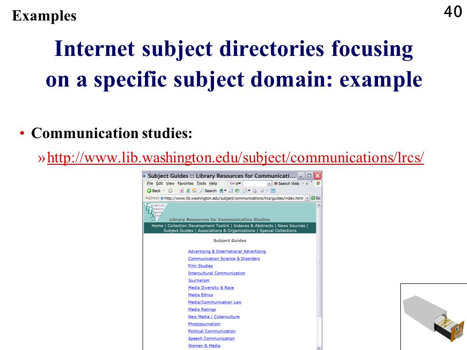 40 Internet subject directories focusing on a specific subject domain: example Communication studies: »http://www.lib.washington.edu/subject/communications/lrcs/http://www.lib.washington.edu/subject/communications/lrcs/ Examples