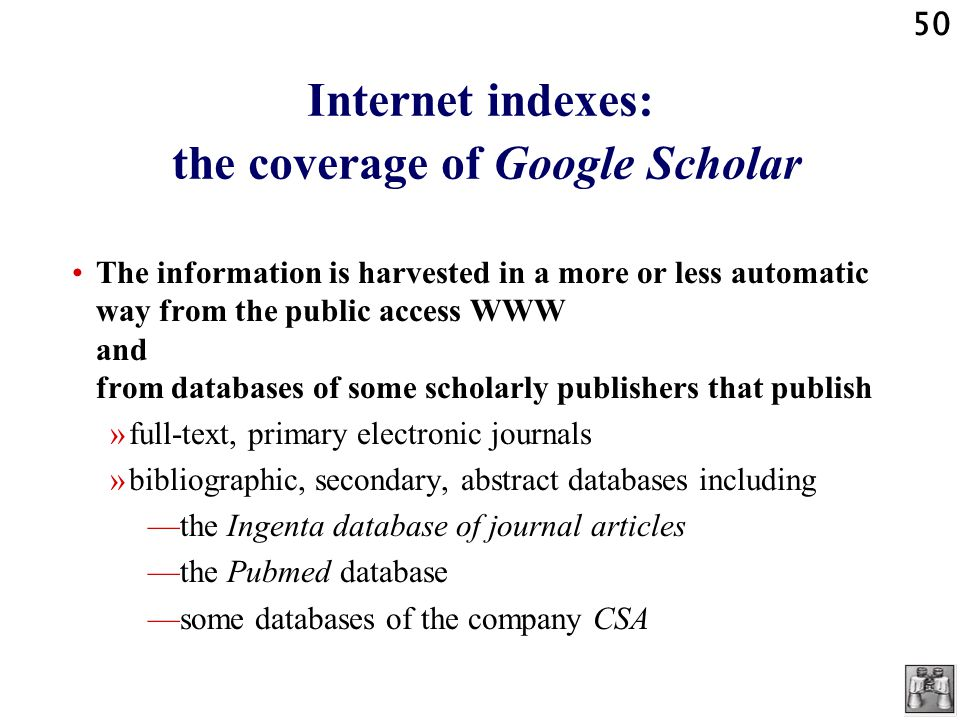 50 Internet indexes: the coverage of Google Scholar The information is harvested in a more or less automatic way from the public access WWW and from databases of some scholarly publishers that publish »full-text, primary electronic journals »bibliographic, secondary, abstract databases including —the Ingenta database of journal articles —the Pubmed database —some databases of the company CSA