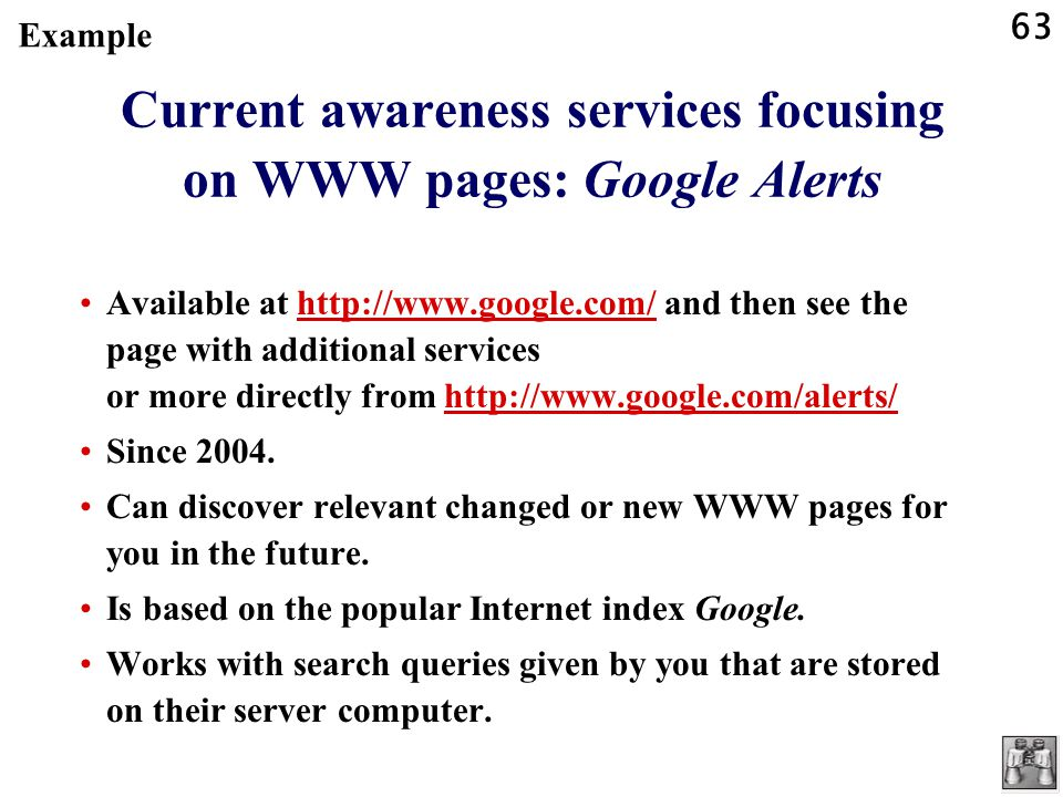 63 Current awareness services focusing on WWW pages: Google Alerts Available at http://www.google.com/ and then see the page with additional services or more directly from http://www.google.com/alerts/http://www.google.com/http://www.google.com/alerts/ Since 2004.