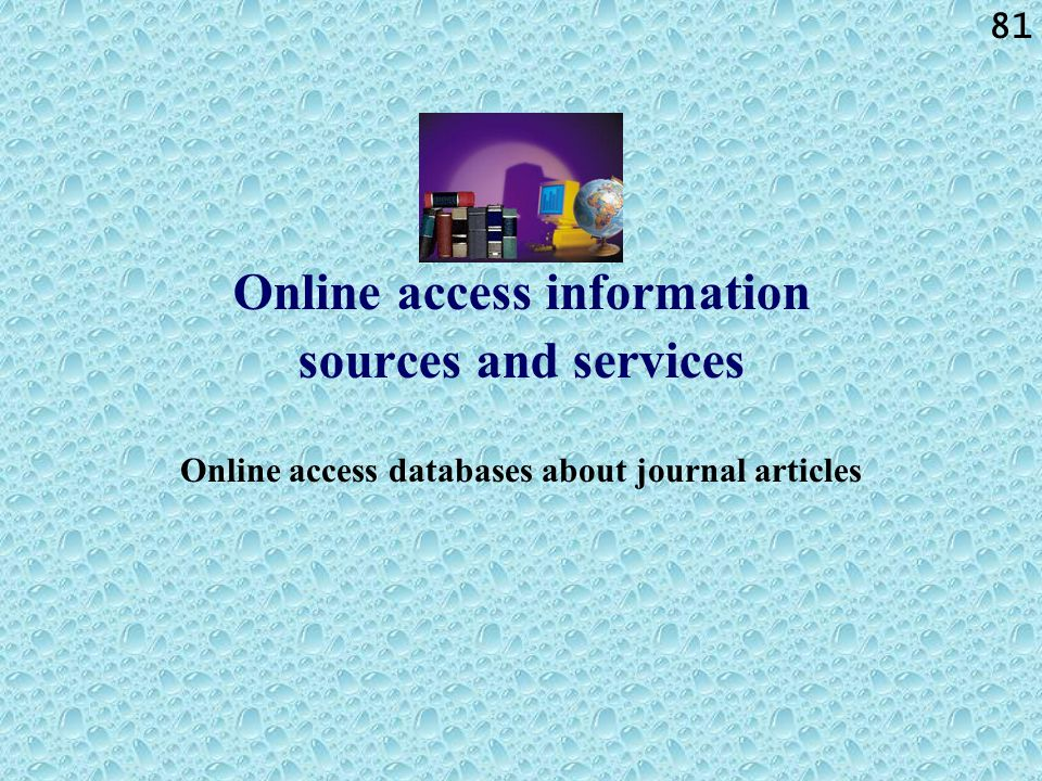 81 Online access information sources and services Online access databases about journal articles