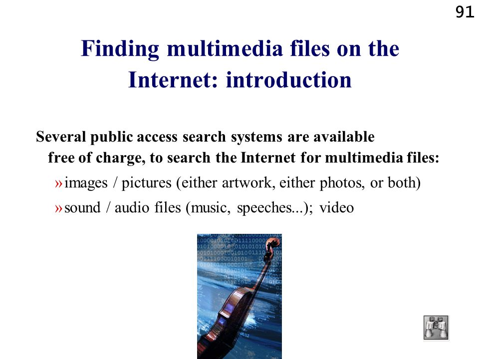 91 Finding multimedia files on the Internet: introduction Several public access search systems are available free of charge, to search the Internet for multimedia files: »images / pictures (either artwork, either photos, or both) »sound / audio files (music, speeches...); video