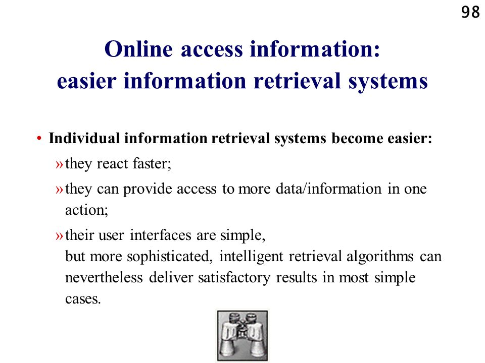 98 Online access information: easier information retrieval systems Individual information retrieval systems become easier: »they react faster; »they can provide access to more data/information in one action; »their user interfaces are simple, but more sophisticated, intelligent retrieval algorithms can nevertheless deliver satisfactory results in most simple cases.