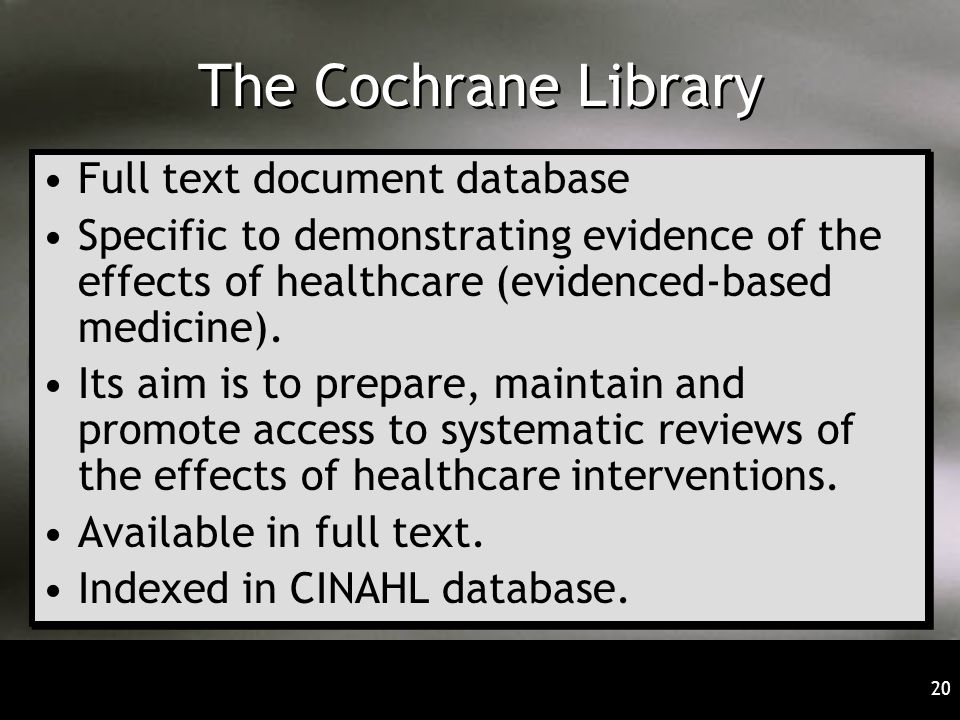 20 The Cochrane Library Full text document database Specific to demonstrating evidence of the effects of healthcare (evidenced-based medicine). Its ai
