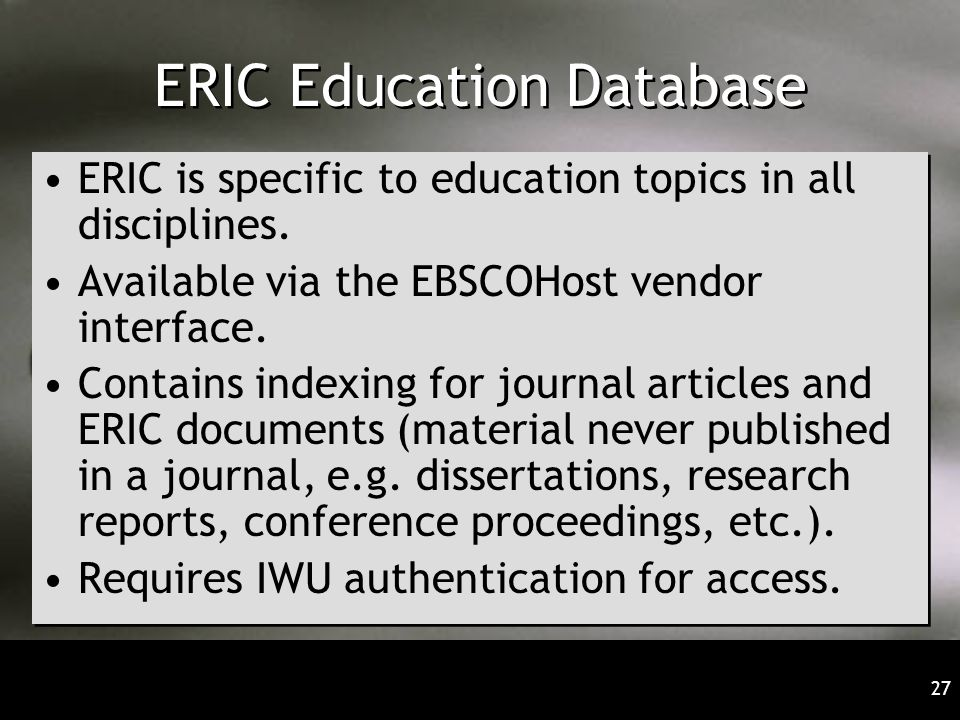 27 ERIC Education Database ERIC is specific to education topics in all disciplines.
