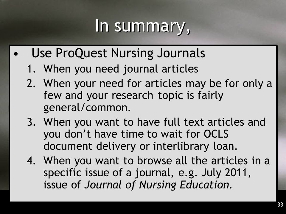 33 In summary, Use ProQuest Nursing Journals 1.When you need journal articles 2.When your need for articles may be for only a few and your research topic is fairly general/common.
