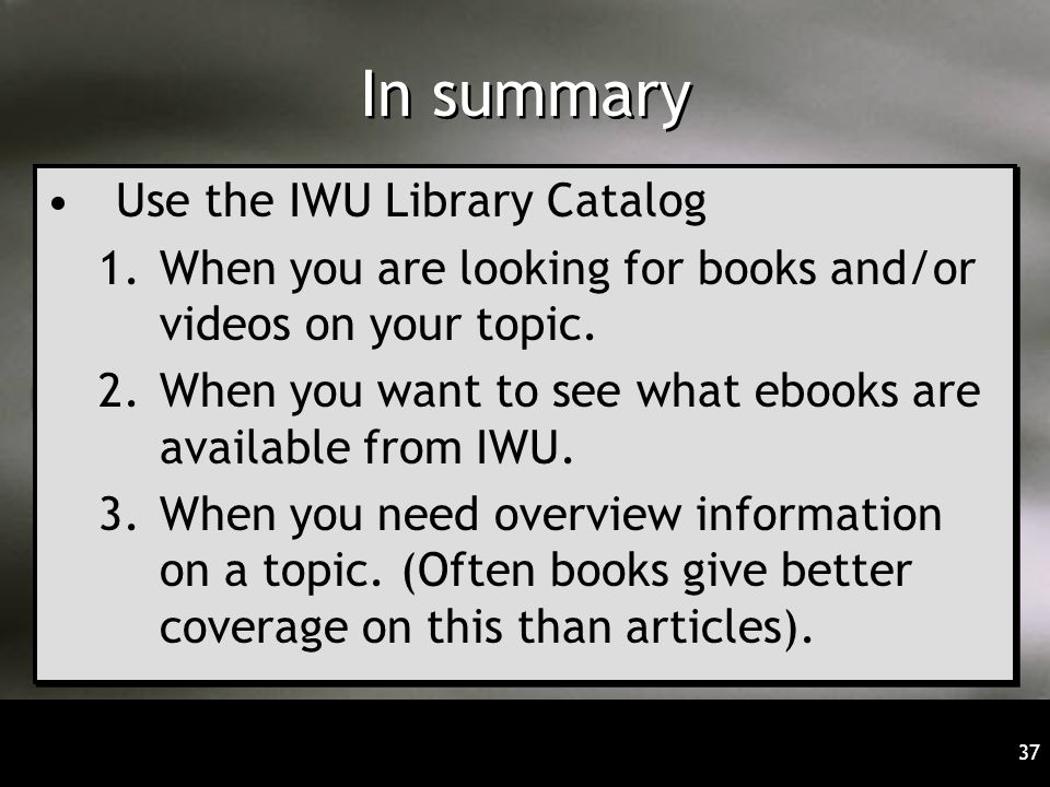 37 In summary Use the IWU Library Catalog 1.When you are looking for books and/or videos on your topic. 2.When you want to see what ebooks are availab