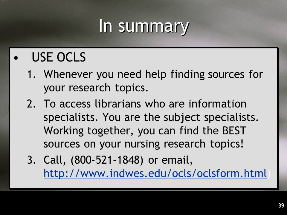 39 In summary USE OCLS 1.Whenever you need help finding sources for your research topics. 2.To access librarians who are information specialists. You