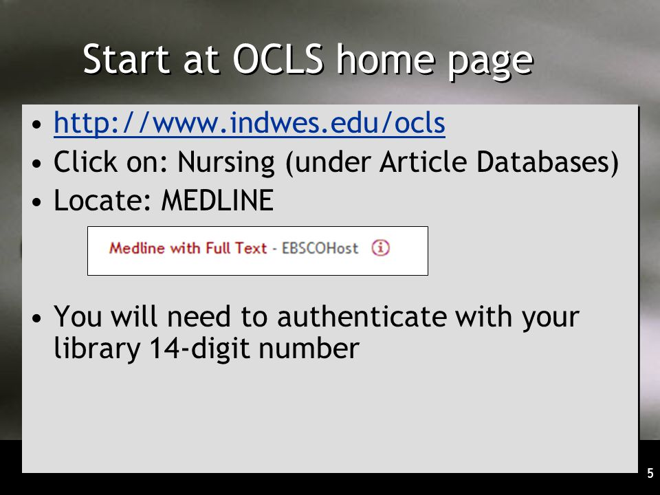 5 Start at OCLS home page   Click on: Nursing (under Article Databases) Locate: MEDLINE You will need to authenticate with your library 14-digit number