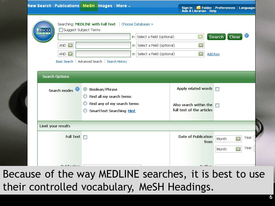 6 Because of the way MEDLINE searches, it is best to use their controlled vocabulary, MeSH Headings.