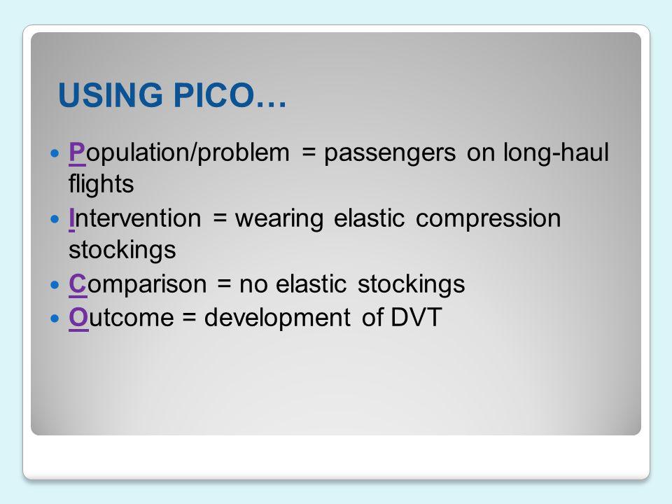 USING PICO… Population/problem = passengers on long-haul flights Intervention = wearing elastic compression stockings Comparison = no elastic stocking